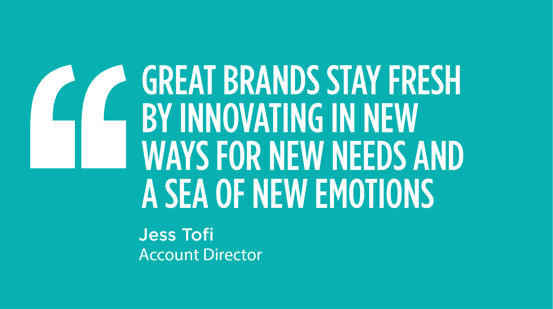 GREAT BRANDS STAY FRESH BY INNOVATING IN NEW WAYS FOR NEW NEEDS AND A SEA OF NEW EMOTIONS - Jess Tofi, Account Director