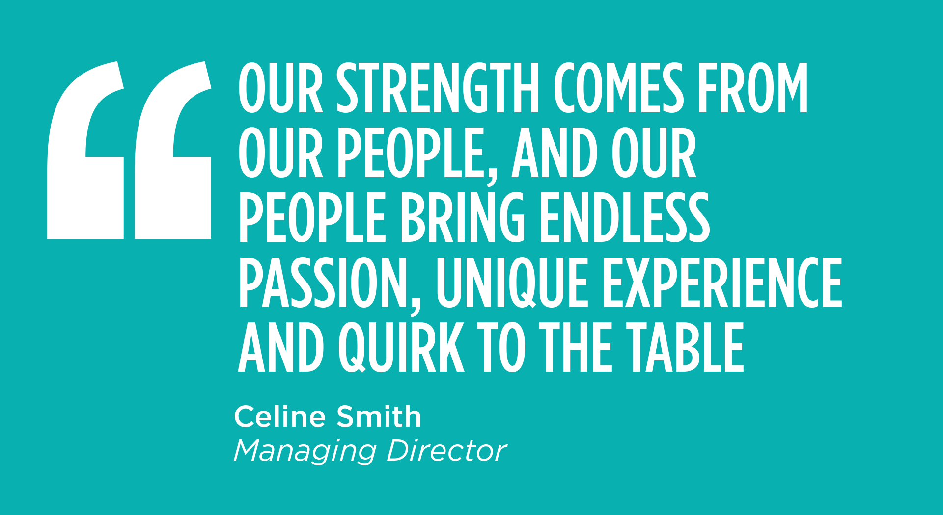 OUR STRENGTH COMES FROM OUR PEOPLE, AND OUR PEOPLE BRING ENDLESS PASSION, UNIQUE EXPERIENCE AND QUIRK TO THE TABLE - Celine Smith, Managing Director